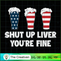 SHUT UP LIVER YOU'RE FINE 4th of July SVG , Christmas 4th of July SVG , 4th of July SVG , Beer SVG