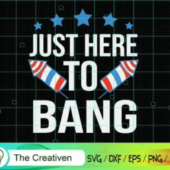 Just Here to Bang 4th of July Fireworks SVG , US Flag SVG, 4th of July SVG , Fireworks SVG