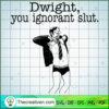 Dwight You Ignorant Slut copy