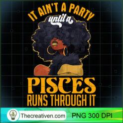 It Aint Party Until A Pisces Runs Through Black Girl PNG, Afro Women PNG, Pisces Queen PNG, Black Women PNG