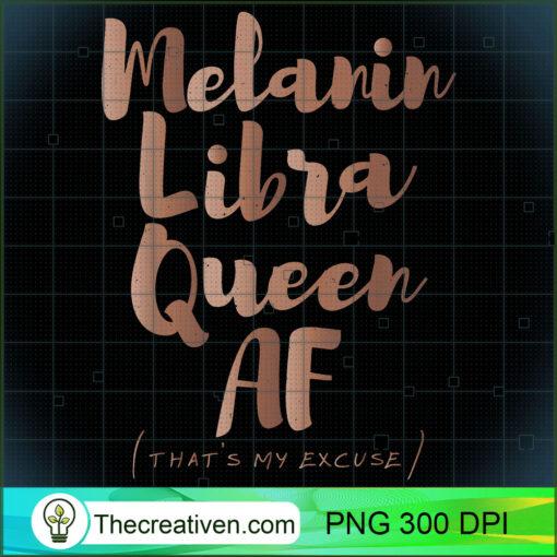 Melanin Libra Queen AF Thats My Excuse Zodiac Skin Tones T Shirt copy