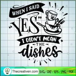 When I Said Yes I Didn't Mean The Dishes SVG, Quotes SVG, Washing Dishes SVG