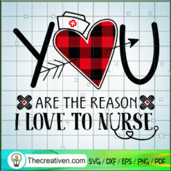 You Are The Reason I Love To Nurse SVG, Nurse SVG, Life Quotes SVG