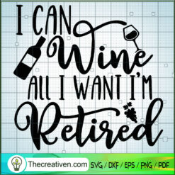 I Can Wine All I Want I'm Retired SVG, Drink Wine SVG, Quotes SVG