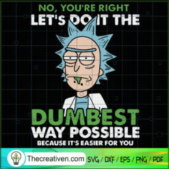 No, You're Right Let's Do It The Dumbest Way Possible Because It's Easier For You SVG, Rick And Morty SVG