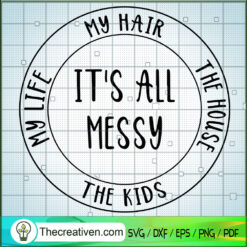 It's All Messy SVG, My Life SVG, My Hair SVG, The House SVG, The Kids SVG