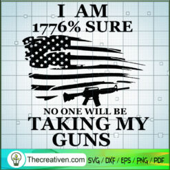 I Am 1776% Sure No One Will Be Taking My Guns SVG, Army SVG, America SVG