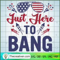 Just Here To Bang SVG, 4th of July SVG, Patriot Day SVG