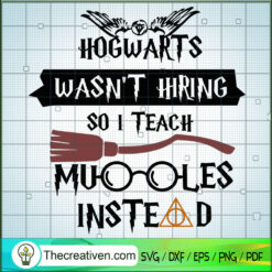 Hogwarts Wasn't Hiring So I Teach Muggles Istead SVG, Harry Potter SVG, Hogwarts SVG