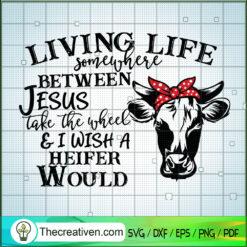 Living Life Somewhere Between Jesus Take The Wheel & I Wish a Heifer Would SVG, Heifer SVG, Quotes SVG