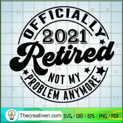 Officaially 2021 Retired Not My Problem Anymore SVG, 2021 Retired SVG, Quotes SVG