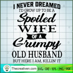I Never Dreamed I'd End Up To Be a Spoiled Wife Of a Grumpy Old Husband SVG, But Here I Am, Killin It SVG, Quotes SVG
