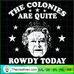 The Colonies Are Quite Rowdy Today SVG, Queen Of England SVG, Unimpressed Queen SVG