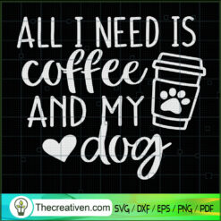 All I Need Is Coffee And My Dog SVG, Coffee SVG, Dog SVG, Pet Lover SVG