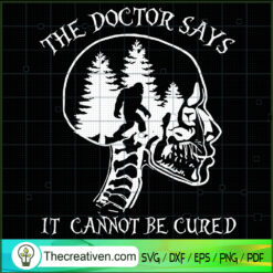 Skull Bigfoot The Doctor Says It Cannot Be Cured Funny SVG, Skull SVG, Bigfoot Hiking SVG