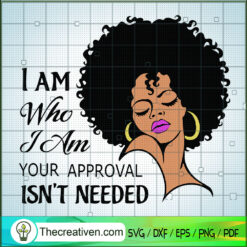 I Am Who I am Your Approval Isnt Needed SVG Lady Woman SVG, Black Girl SVG