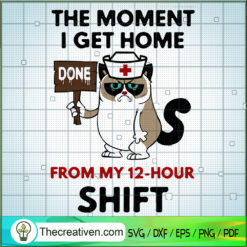 The Moment I Get Home Done From My 12-Hour Shift SVG, Cat SVG, Nurse SVG