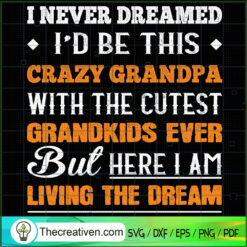 I Never Dreamed Id Be This Crazy Grandpa with The Cutest Grandkids Ever But Here I Am Living The Dream SVG, Quotes SVG