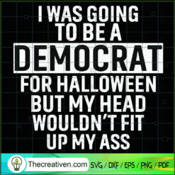 I Was Going To Be a Democrat For Halloween But My Head Wouldn't Fit Up My Ass SVG, Quotes SVG, Halloween SVG