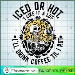 Iced Or Hot I Like It a Lot I'll Drink Coffee Til I Rot SVG, Skeleton SVG, Halloween SVG