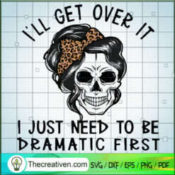 I'll Get Over It SVG, I Just Need To Be Dramatic First SVG, Skull SVG